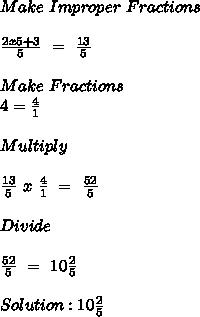 Make \ Improper \ Fractions \\  \\  \frac{2x5+3}{5} \ = \  \frac{13}{5} \\  \\ Make \ Fractions \\ 4= \frac{4}{1} \\  \\ Multiply \\  \\  \frac{13}{5} \ x \  \frac{4}{1} \ = \  \frac{52}{5} \\  \\ Divide \\  \\  \frac{52}{5} \ = \ 10 \frac{2}{5} \\  \\ Solution:10 \frac{2}{5}