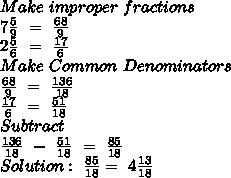 Make \ improper \ fractions \\ 7 \frac{5}{9} \ = \  \frac{68}{9} \\ 2 \frac{5}{6} \ = \  \frac{17}{6} \\ Make \ Common \ Denominators \\  \frac{68}{9} \ = \  \frac{136}{18} \\  \frac{17}{6} \ = \  \frac{51}{18} \\ Subtract \\  \frac{136}{18} \ - \  \frac{51}{18} \ = \  \frac{85}{18} \\ Solution: \  \frac{85}{18}= \ 4 \frac{13}{18}