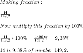 Making\ fraction:\\\\\frac{14}{149,2}\\\\Now\ multiply\ this\ fraction\ by\ 100\%\\\\\frac{14}{149,2}*100\%=\frac{1400}{149,2}\%=9,38\%\\\\14\ is\ 9,38\%\ of\ number\ 149,2.