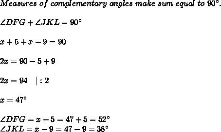 Measures\ of\ complementary\ angles\ make\ sum\ equal\ to\ 90^{\circ}.\\\angle DFG+\angle JKL=90^{\circ}\\x+5+x-9=90\\2x=90-5+9\\2x=94\ \ \ |:2\\x=47^{\circ}\\\angle DFG=x+5=47+5=52^{\circ}\ \angle JKL=x-9=47-9=38^{\circ}
