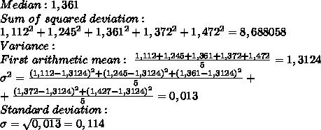 Median:1,361\\Sum\ of\ squared\ deviation:\\1,112^2+1,245^2+1,361^2+1,372^2+1,472^2=8,688058\\Variance:\\First\ arithmetic\ mean:\ \frac{1,112+1,245+1,361+1,372+1,472}{5}=1,3124\\\sigma^2=\frac{(1,112-1,3124)^2+(1,245-1,3124)^2+(1,361-1,3124)^2}{5}+\\+\frac{(1,372-1,3124)^2+(1,427-1,3124)^2}{5}=0,013\\Standard\ deviation:\\\sigma=\sqrt{0,013}=0,114