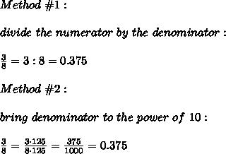 Method\ \#1:\\\\divide\ the\ numerator\ by\ the\ denominator:\\\\\frac{3}{8}=3:8=0.375\\\\Method\ \#2:\\\\bring\ denominator\ to\ the\ power\ of\ 10:\\\\\frac{3}{8}=\frac{3\cdot125}{8\cdot125}=\frac{375}{1000}=0.375