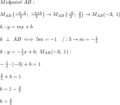 Midpoint\ AB:\\\\M_{AB}\left(\frac{-4-2}{2};\ \frac{-4+6}{2}\right)\to M_{AB}\left(\frac{-6}{2};\ \frac{2}{2}\right)\to M_{AB}(-3;\ 1)\\\\k:y=mx+b\\\\k\ \perp\ AB\iff 5m=-1\ \ \ /:5\to m=-\frac{1}{5}\\\\k:y=-\frac{1}{5}x+b;\ M_{AB}(-3;\ 1):\\\\-\frac{1}{5}\cdot(-3)+b=1\\\\\frac{3}{5}+b=1\\\\b=1-\frac{3}{5}\\\\b=\frac{2}{5}