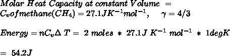 Molar\ Heat\ Capacity\ at\ constant\ Volume\ = \\ \ \ C_v of methane (CH_4) = 27.1 J K^{-1} mol^{-1}, \ \ \ \ \gamma = 4/3 \\ \\ Energy = n C_v \Delta\ T =\ 2\ moles\ *\ 27.1 J\ K^{-1}\ mol^{-1}\ *\ 1 degK \\ \\ \ \ =\ 54.2 J \\