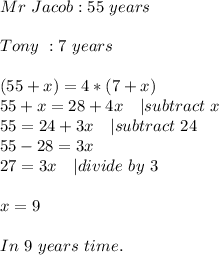 Mr\ Jacob: 55\ years\\Tony\ : 7\ years\\(55+x)=4*(7+x)\55+x=28+4x\ \ \ |subtract\ x\55=24+3x\ \ \ |subtract\ 24\55-28=3x\ 27=3x\ \ \ |divide\ by\ 3\\x=9\\In\ 9\ years\ time.