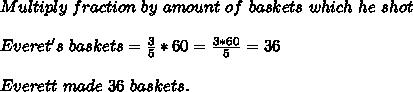 Multiply\ fraction\ by\ amount\ of\ baskets\ which\ he\ shot\\\\\ Everet's\ baskets=\frac{3}{5}*60=\frac{3*60}{5}=36\\\\\ Everett\ made\ 36\ baskets.