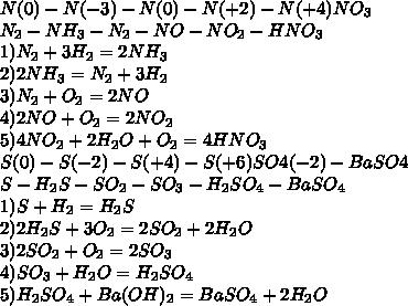 N(0)-N(-3)-N(0)-N(+2)-N(+4)NO_3\\N_2-NH_3-N_2-NO-NO_2-HNO_3\\1)N_2+3H_2=2NH_3\\2)2NH_3=N_2+3H_2\\3)N_2+O_2=2NO\\4)2NO+O_2=2NO_2\\5)4NO_2+2H_2O+O_2=4HNO_3\\S(0)-S(-2)-S(+4)-S(+6)SO4(-2)-BaSO4\\S-H_2S-SO_2-SO_3-H_2SO_4-BaSO_4\\1)S+H_2=H_2S\\2)2H_2S+3O_2=2SO_2+2H_2O\\3)2SO_2+O_2=2SO_3\\4)SO_3+H_2O=H_2SO_4\\5)H_2SO_4+Ba(OH)_2=BaSO_4+2H_2O