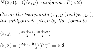N(2,0),\ \ Q(x,y) \ \ midpoint : P(5,2)\\\\ Given \ the \ two \ points \ (x _{1}, y _{1}) and (x _{2}, y _{2}), \\the \ midpoint \ is \ given \ by \ the \ formula: \\\\ (x,y)=(\frac{x_{1}+x_{2}}{2};\frac{y_{1}+y_{2}}{2})\\\\(5,2)=(\frac{2+ x}{2};\frac{0+y}{2}) \frac{2+ x}{2}=5 \ \