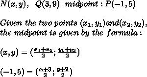 N(x,y),\ \ Q(3,9) \ \ midpoint : P(-1,5)\\\\ Given \ the \ two \ points \ (x _{1}, y _{1}) and (x _{2}, y _{2}), \\the \ midpoint \ is \ given \ by \ the \ formula: \\\\ (x,y)=(\frac{x_{1}+x_{2}}{2};\frac{y_{1}+y_{2}}{2})\\\\(-1,5)=(\frac{x+3}{2};\frac{ y+9}{2})