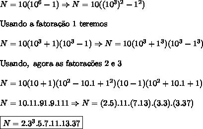 N=10(10^6-1)\Rightarrow N=10((10^3)^2-1^2)\\ \\ \mathrm{Usando \ a \ fatora\c{c}\~{a}o \ 1 \ teremos}\\ \\ N=10(10^3+1)(10^3-1)\Rightarrow N=10(10^3+1^3)(10^3-1^3)\\ \\ \mathrm{Usando, \ agora\ as \ fatora\c{c}\~oes \ 2 \ e \ 3}\\ \\ N=10(10+1)(10^2-10.1+1^2)(10-1)(10^2+10.1+1)\\ \\ N=10.11.91.9.111\Rightarrow N=(2.5).11.(7.13).(3.3).(3.37)\\ \\ \boxed{N=2.3^3.5.7.11.13.37}