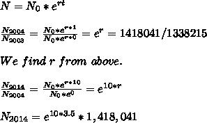 N=N_0*e^{rt}\\\\ \frac{N_{2004}}{N_{2003}}=\frac{N_0*e^{r*1}}{N_0*e^{r*0}}=e^r=1418041/1338215\\\\We\ find\ r\ from\ above.\\\\ \frac{N_{2014}}{N_{2004}}=\frac{N_0*e^{r*10}}{N_0*e^{0}}=e^{10*r}\\\\N_{2014}=e^{10*3.5}*1,418,041\\