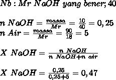 Nb:Mr~ NaOH ~yang ~bener;40  \\ \\ n~NaOH= \frac{massa}{Mr}= \frac{10}{40}=0,25 \\  n~Air= \frac{massa}{Mr}= \frac{90}{18}=5 \\  \\ X~NaOH= \frac{n~NaOH}{n~NaOH+n~air}  \\  \\ X~NaOH= \frac{0,25}{0,25+5}=0,47