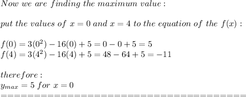 Now\ we\ are\ finding\ the\ maximum\ value:\\\\put\ the\ values\ of\  x=0\ and\ x=4\ to\ the\ equation\ of\ the\ f(x):\\\\f(0)=3(0^2)-16(0)+5=0-0+5=5\\f(4)=3(4^2)-16(4)+5=48-64+5=-11\\\\therefore:\\y_{max}=5\ for\ x=0\\=====================================