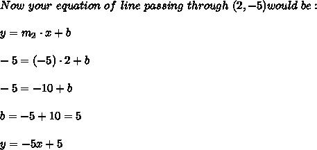 Now \ your \ equation \ of \ line \ passing \ through \ (2,-5) would \ be: \\ \\ y=m_{2}\cdot x+b \\ \\-5=(-5) \cdot 2 + b \\ \\ -5= -10+b\\ \\ b=-5+10=5\\\\ y = -5x +5