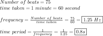 Number\ of\ beats=75\\ time\ taken=1\ minute=60\ second \\  \\ frequency= \frac{Number\ of\ beats}{time\ taken}= \frac{75}{60}=\boxed{1.25\ Hz} \\  \\ time\ period  = \frac{1}{frequency}= \frac{1}{1.25}  =\boxed{0.8s}