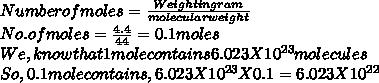 Number of moles= \frac{Weight in gram}{molecular weight}  \\ No. of moles =  \frac{4.4}{44} =0.1 moles \\ We, know that 1 mole contains 6.023 X 10 ^{23} molecules  \\ So, 0.1 mole contains, 6.023X 10^{23} X 0.1=6.023X10^{22}