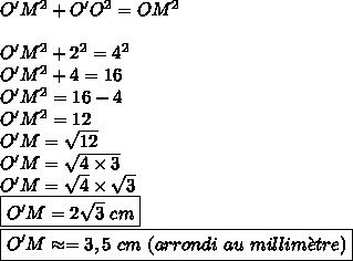 O'M^2+O'O^2=OM^2\\\\O'M^2+2^2=4^2\\O'M^2+4=16\\O'M^2=16-4\\O'M^2=12\\O'M=\sqrt{12}\\O'M=\sqrt{4\times3}\\O'M=\sqrt{4}\times\sqrt{3}\\\boxed{O'M=2\sqrt{3}\ cm}\\\boxed{O'M\approx=3,5\ cm\ (arrondi\ au\ millim\grave{e}tre)}