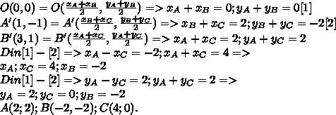 O(0,0)=O( \frac{x_A+x_B}{2}, \frac{y_A+y_B}{2})=>x_A+x_B=0;y_A+y_B=0[1]\\A'(1,-1)=A'( \frac{x_B+x_C}{2},\frac{ y_B+y_C}{2})=>x_B+x_C=2;y_B+y_C=-2[2]\\B'(3,1)=B'( \frac{x_A+x_C}{2}, \frac{y_A+y_C}{2})=>x_A+x_C=2;y_A+y_C=2\\Din[1]-[2]=>x_A-x_C=-2;x_A+x_C=4=>\\x_A;x_C=4;x_B=-2\\Din[1]-[2]=>y_A-y_C=2;y_A+y_C=2=>\\y_A=2;y_C=0;y_B=-2\\A(2;2);B(-2,-2);C(4;0).