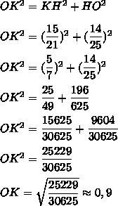 OK^2=KH^2+HO^2\\\\OK^2=(\dfrac{15}{21})^2+ (\dfrac{14}{25})^2\\\\OK^2 = (\dfrac{5}{7})^2+ (\dfrac{14}{25})^2\\\\OK^2= \dfrac{25}{49}+ \dfrac{196}{625}\\\\OK^2=\dfrac{15625}{30625}+\dfrac{9604}{30625}\\\\OK^2=\dfrac{25229}{30625}\\\\OK=\sqrt{\dfrac{25229}{30625}}\approx 0,9