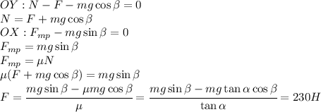 OY: N-F-mg\cos\beta=0\\N=F+mg\cos\beta\\OX: F_{mp}-mg\sin\beta=0\\F_{mp}=mg\sin\beta\\F_{mp}=\mu N\\\mu (F+mg\cos\beta)=mg\sin\beta\\F=\cfrac{mg\sin\beta-\mu mg\cos\beta}{\mu}=\cfrac{mg\sin\beta-mg\tan\alpha\cos\beta}{\tan\alpha}=230H