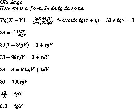 Ola\ Ange\\ Usaremos \ a\ formula\ da\ tg\ da\ soma\\ \\ Tg(X+Y)= \frac{tgX+tgY}{1-tgX . tgY} \ \ trocando\ tg(x+y) =33\ e\ tgx = 3\\ \\ 33 = \frac{3+tgY}{1-3tgY} \\ \\ 33(1-3tgY) = 3+tgY \\ \\ 33 - 99tgY = 3 + tgY \\ \\ 33 - 3 = 99tgY+ tgY \\ \\ 30 = 100tgY \\ \\ \frac{30}{100} = tgY \\ \\ 0,3 = tgY \\ \\