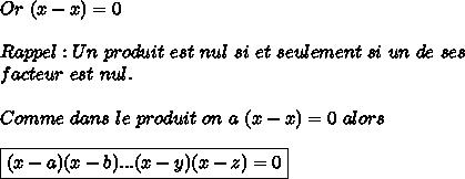 Or \ (x - x)=0  \\  \\ Rappel : Un \ produit \ est \ nul \ si \ et \ seulement \ si \ un \ de \ ses  \\ facteur \ est  \ nul. \\  \\  Comme \ dans \ le \ produit \ on \ a \ (x-x)=0 \ alors  \\  \\ \boxed{(x-a)(x-b)...(x-y)(x-z)=0}