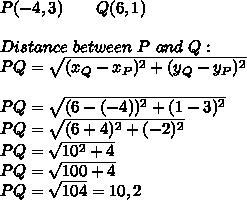 P(-4,3)\ \ \ \ \ \ Q(6,1)\\\\Distance\ between\ P\ and\ Q:\\PQ=\sqrt{(x_Q-x_P)^2+(y_Q-y_P)^2}\\\\PQ=\sqrt{(6-(-4))^2+(1-3)^2}\\PQ=\sqrt{(6+4)^2+(-2)^2}\\PQ=\sqrt{10^2+4}\\PQ=\sqrt{100+4}\\PQ=\sqrt{104}=10,2