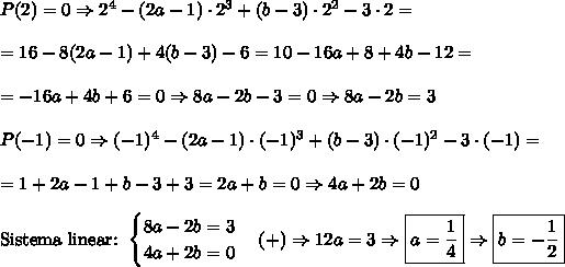 P(2) = 0\Rightarrow 2^4 - (2a - 1)\cdot2^3 + (b -3)\cdot2\² - 3\cdot2=\\\\=16-8(2a-1)+4(b-3)-6=10-16a+8+4b-12=\\\\=-16a+4b+6=0\Rightarrow8a-2b-3=0\Rightarrow8a-2b=3\\\\P(-1) = 0\Rightarrow(-1)^4 - (2a - 1)\cdot(-1)^3 + (b -3)\cdot(-1)\² - 3\cdot(-1)=\\\\=1+2a-1+b-3+3=2a+b=0\Rightarrow4a+2b=0\\\\\text{Sistema linear: }\begin{cases}8a-2b=3\\4a+2b=0\end{cases}(+)\Rightarrow12a=3\Rightarrow \boxed{a=\frac14}\Rightarrow \boxed{b=-\frac12}