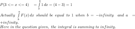 P(3<= x <= 4)\ \ \ =  \int\limits^4_3 {1} \, dx  = (4-3) = 1 \\ \\ Actually\ \int\limits^a_b {F(x)} \, dx \ should\ be\ equal\ to \ 1\ when\ b = -infinity\ \ and\ a\ =\ +infinity. \\ Here\ in\ the\ question\ given,\ the\ integral\ is\ summing\ to\ infinity. \\
