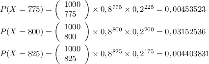 P(X = 775)=\left(\begin{array}{l}1000\\775\end{array}\right)\times0,8^{775}\times0,2^{225} = 0,00453523\\\\P(X = 800)=\left(\begin{array}{l}1000\\800\end{array}\right)\times0,8^{800}\times0,2^{200} = 0,03152536\\\\P(X = 825)=\left(\begin{array}{l}1000\\825\end{array}\right)\times0,8^{825}\times0,2^{175} = 0,004403831