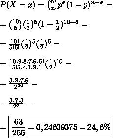 P(X = x) = \binom{n}{x}p^x(1-p)^{n-x}=\\\\= \binom{10}{5}(\frac12)^5(1-\frac12)^{10-5}=\\\\= \frac{10!}{5!5!}(\frac12)^5(\frac12)^5=\\\\= \frac{10.9.8.7.6.5!}{5!5.4.3.2.1}(\frac12)^{10}=\\\\=\frac{3.2.7.6}{2^{10}}=\\\\=\frac{3.7.3}{2^8}=\\\\=\boxed{\frac{63}{256}=0,24609375=24,6\%}
