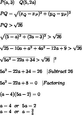 P(a,3)\ \ \ Q(5,2a)\\ PQ=\sqrt{(x_Q-x_P)^2+(y_Q-y_P)^2}\\ PQ>\sqrt{26}\\\sqrt{(5-a)^2+(2a-3)^2}>\sqrt{26}\\\sqrt{25-10a+a^2+4a^2-12a+9}>\sqrt{26}\\\sqrt{5a^2-22a+34}>\sqrt{26}\ \ |^{2}\\5a^2-22a+34=26\ \ \ |Subtract\ 26\\5a^2-22a+8=0\ \ \ |Factoring\\(a-4)(5a-2)=0\\a=4\ \  or\ \  5a=2\a=4\ \ or\ \ a=\frac{2}{5}