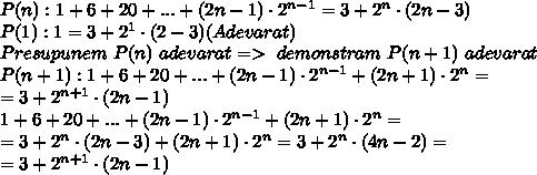 P(n):1+6+20+...+(2n-1)\cdot 2^{n-1}=3+2^{n}\cdot (2n-3)\\P(1):1=3+2^{1}\cdot (2-3)(Adevarat)\\Presupunem\ P(n)\ adevarat=>\ demonstram \ P(n+1)\ adevarat\\P(n+1):1+6+20+...+(2n-1)\cdot 2^{n-1}+(2n+1)\cdot 2^n=\\=3+2^{n+1}\cdot (2n-1)\\1+6+20+...+(2n-1)\cdot 2^{n-1}+(2n+1)\cdot 2^n=\\=3+2^{n}\cdot (2n-3)+(2n+1)\cdot 2^n=3+2^n\cdot (4n-2)=\\=3+2^{n+1}\cdot (2n-1)