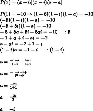P(x)=(x-6)(x-i)(x-a)\\\\P(1)=-10\Rightarrow(1-6)(1-i)(1-a)=-10\\(-5)(1-i)(1-a)=-10\\(-5+5i)(1-a)=-10\\-5+5a+5i-5ai=-10\ \ \ |:5\\-1+a+i-ai=-2\\a-ai=-2+1-i\\(1-i)a=-1-i\ \ \ \ |:(1-i)\\\\a=\frac{-1-i}{1-i}\cdot\frac{1+i}{1+i}\\\\a=\frac{-1-i-i+1}{1^2-i^2}\\\\a=\frac{-2i}{1+1}\\\\a=\frac{-2i}{2}\\\\a=-i