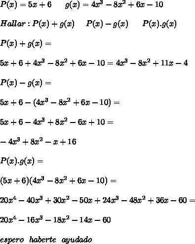 P(x) = 5x+6 \ \ \ \ \ g(x) =4x^{3} -8x^{2}+6x-10 \\\\ Hallar: P (x)+g(x) \ \ \ \ P(x)-g(x) \ \ \ \ \ P(x).g(x) \\\\ P(x)+g(x)=\\\\ 5x+6+4x^{3}-8x^{2}+6x-10= 4x^{3} -8x^{2}+11x-4 \\\\ P(x)-g(x)= \\\\ 5x+6-(4x^{3}-8x^{2}+6x-10)= \\\\ 5x+6 - 4x^{3}+8x^{2}-6x+10= \\\\ - 4x^{3}+8x^{2}-x+16 \\\\ P(x).g(x)= \\\\ (5x+6)(4x^{3}-8x^{2}+6x-10)= \\\\ 20x^{4}-40x^{3}+30x^{2}-50x+24x^{3}-48x^{2}+36x-60= \\\\ 20x^{4}-16x^{3}-18x^{2}-14x-60 \\\\ espero \ \ haberte \ \ ayudado