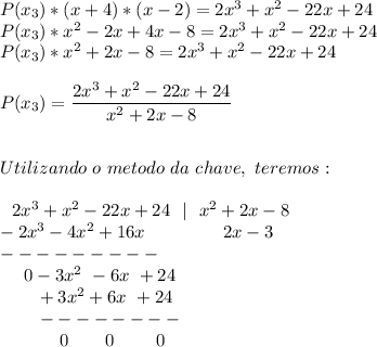 P(x_3)*(x+4)*(x-2)=2 x^{3}+ x^{2} -22x+24\\P(x_3)* x^{2} -2x+4x-8=2 x^{3}+ x^{2} -22x+24\\P(x_3)* x^{2} +2x-8=2 x^{3}+ x^{2} -22x+24\\\\P(x_3)= \dfrac{2 x^{3}+ x^{2} -22x+24 }{ x^{2} +2x-8}\\\\\\Utilizando~o~metodo~da~chave,~teremos:\\\\~~~2 x^{3}+ x^{2} -22x+24~~|~~ x^{2} +2x-8\\-2x^{3}-4 x^{2} +16x~~~~~~~~~~~~~2x-3\\---------\\~~~~~0-3 x^{2} ~-6x~+24\\~~~~~~~+3 x^{2}+6x~+24\\~~~~~~~--------\\~~~~~~~~~~~0~~~~~~0~~~~~~~0