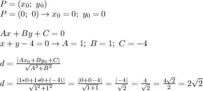 P=(x_{0}; \ y_{0}) \\ P=(0; \ 0) \to x_{0}=0; \ y_{0}=0 \\\\Ax+By+C=0 \\ x+y-4=0 \to A=1; \ B=1; \ C=-4 \\\\d=\frac{|Ax_{0}+By_{0}+C|}{\sqrt{A^{2}+B^{2}}}\\\\d=\frac{|1*0+1*0+(-4)|}{\sqrt{1^{2}+1^{2}}}=\frac{|0+0-4|}{\sqrt{1+1}}=\frac{|-4|}{\sqrt{2}}=\frac{4}{\sqrt{2}}=\frac{4\sqrt{2}}{2}=2\sqrt{2}