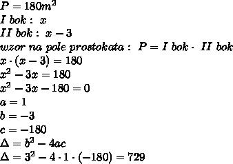 P=180m^2\\I\ bok:\ x\\II\ bok:\ x-3\\wzor\ na\ pole\ prostokata:\ P=I\ bok\cdot\ II\ bok\\x\cdot(x-3)=180\\x^2-3x=180\\x^2-3x-180=0\\a=1\\b=-3\\c=-180\\\Delta=b^2-4ac\\\Delta=3^2-4\cdot1\cdot(-180)=729\\