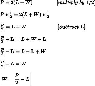 P=2(L+W) \,\,\,\,\,\,\,\,\,\,\,\,\,\,\,\,\,\,\,\,\,\,\,\,\,\,\,\,[multiply\,\,by\,\,1/2] \\ \\ P*\bold{ \frac{1}{2}}=2(L+W)*\bold{ \frac{1}{2}} \\  \\ \frac{P}{2}=L+W\,\,\,\,\,\,\,\,\,\,\,\,\,\,\,\,\,\,\,\,\,\,\,\,\,\,\,\,\,\,\,\,\,\,\,\,[Subtract\,\,L]\\  \\ \frac{P}{2}-\bold{L}=L+W-\bold{L}\\  \\ \frac{P}{2}-\bold{L}=L-\bold{L}+W \\  \\ \frac{P}{2}-L=W\\ \\ \boxed{ W= \frac{P}{2}-L }