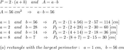 P=2\cdot(a+b)\ \ \ and\ \ \ A=a\cdot b\\---------------\\A=56\ cm^2\ \ \ \Rightarrow\ \ \ a\cdot b=56 \\\\a=1\ \ \ and\ \ \ b=56\ \ \ \Rightarrow\ \ \  P_1=2\cdot(1+56)=2\cdot57=114\ [cm]\\a=2\ \ \ and\ \ \ b=28\ \ \ \Rightarrow\ \ \ P_2=2\cdot(2+28)=2\cdot30=60\ [cm]\\a=4\ \ \ and\ \ \ b=14\ \ \ \Rightarrow\ \ \ P_3=2\cdot(4+14)=2\cdot18=36\ [cm]\\a=8\ \ \ and\ \ \ b=7\ \ \ \ \ \Rightarrow\ \ \ P_4=2\cdot(8+7)=2\cdot15=30\ [cm]\\\\(a)\ rectangle\ with\ the\ largest\ perimeter:\ \ a=1\ cm,\ \ b=56\ cm