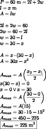 P=60 \text{ m}=2l+2w\\l=x \text{ m}\\A=lw\\\\2l+2w=60\\2w=60-2l\\w=30-l \\w=30-x\\\\A=x\cdot(30-x)\\A=30x-x^2\\\\A_{max}=A\left(\dfrac{x_2-x_1}{2}\right)\\x(30-x)=0\\x=0 \vee x=30\\A_{max}=A\left(\dfrac{30-0}{2}\right)\\A_{max}=A(15)\\A_{max}=30\cdot15-15^2\\A_{max}=450-225\\\boxed{A_{max}=225 \text{ m}^2}