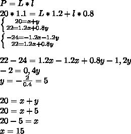 P=L*l \\20*1.1=L*1.2+l*0.8 \\\left \{ {{20=x+y} \atop {22=1.2x+0.8y}} \right \\\left \{ {{-24=-1.2x-1.2y} \atop {22=1.2x+0.8y}} \right \\\\22-24=1.2x-1.2x+0.8y-1,2y \\-2=0,4y \\y=-\frac{2}{0.4}=5 \\\\20=x+y \\20=x+5 \\20-5=x \\x=15