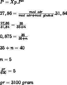 P=Xp.P^o \\  \\ 27,86= \frac{mol~air}{mol~air+mol~glukol}.31,84 \\  \\  \frac{27,86}{31,84}= \frac{35}{35+n} \\  \\ 0,875= \frac{35}{35+n} \\  \\ 35+n=40 \\  \\ n=5 \\  \\  \frac{gr}{620}=5 \\  \\ gr=3100~gram