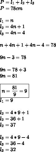 P=l_1+l_2+l_3 \\ P=78cm \\\\ l_1=n \\l_2=4n+1 \\ l_3=4n-4 \\\\ n+4n+1+4n-4=78 \\\\ 9n-3=78 \\\\ 9n=78+3 \\\ 9n=81 \\\\\boxed{n=\frac{81}{9}=9} \\ l_1=9 \\\\ l_2=4*9+1\\l_2=36+1\\l_2=37 \\\\ l_3=4*9-4\\ l_3=36-4\\ l_3=32