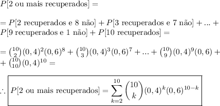 P[\text{2 ou mais recuperados}]=\\\\=P[2\text{ recuperados e 8 n\~ao}]+P[3\text{ recuperados e 7 n\~ao}]+...+\\P[9\text{ recuperados e 1 n\~ao}]+P[10\text{ recuperados}]=\\\\ =\binom{10}{2}(0,4)^2(0,6)^8+\binom{10}{3}(0,4)^3(0,6)^7+...+\binom{10}{9}(0,4)^9(0,6)+\\+\binom{10}{10}(0,4)^{10}=\\\\\therefore\boxed{P[\text{2 ou mais recuperados}]=\sum\limits_{k=2}^{10}\binom{10}{k}(0,4)^k(0,6)^{10-k}}