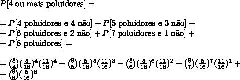 P[\text{4 ou mais poluidores}]=\\\\=P[4\text{ poluidores e 4 n\~ao}]+P[5\text{ poluidores e 3 n\~ao}]+\\+P[6\text{ poluidores e 2 n\~ao}]+P[7\text{ poluidores e 1 n\~ao}]+\\+P[8\text{ poluidores}]=\\\\ =\binom{8}{4}(\frac{5}{16})^4(\frac{11}{16})^4+\binom{8}{5}(\frac{5}{16})^5(\frac{11}{16})^3+\binom{8}{6}(\frac{5}{16})^6(\frac{11}{16})^2+\binom{8}{7}(\frac{5}{16})^7(\frac{11}{16})^1+\\+\binom{8}{8}(\frac{5}{16})^8