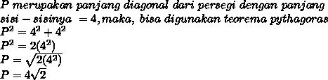 P\ merupakan\ panjang\ diagonal\ dari\ persegi\ dengan\ panjang\\sisi-sisinya\ = 4, maka,\ bisa\ digunakan\ teorema\ pythagoras\\P^2=4^2+4^2\\P^2=2(4^2)\\P=\sqrt{2(4^2)}\\P=4\sqrt{2}