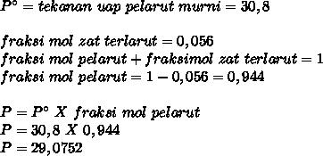 P^\circ=tekanan~uap~pelarut~murni=30,8 \\  \\ fraksi~mol~zat~terlarut=0,056 \\ fraksi~mol~pelarut+fraksimol~zat~terlarut=1 \\ fraksi~mol~pelarut=1-0,056=0,944 \\  \\ P=P^\circ~X~fraksi~mol~pelarut \\ P=30,8~X~0,944 \\ P=29,0752