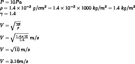 P = 10 Pa\\ \rho=1.4 \times 10^{-3}\ g/cm^3=1.4 \times 10^{-3} \times 1000\ kg/m^3 = 1.4\ kg/m^3\\ \gamma=1.4\\ \\V= \sqrt{ \frac{\gamma p}{\rho} } \\ \\ V=\sqrt{ \frac{1.4 \times 10}{1.4} }\ m/s \\ \\ V= \sqrt{10}\ m/s\\ \\ V = 3.16 m/s