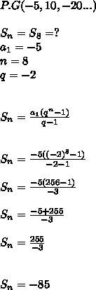 P.G(-5,10,-20...) \\  \\  \ S_{n}= S_{8}=? \\  a_{1}=-5 \\ n=8 \\ q=-2  \\  \\ \\  S_{n} = \frac{ a_{1} ( q^{n} -1)}{q-1}  \\    \\   \\ S_{n}=  \frac{-5( (-2)^{8}-1) }{-2-1}  \\  \\  S_{n}=  \frac{-5(256-1)}{-3} \\  \\   S_{n}=  \frac{-5+255}{-3}  \\ \\  S_{n}=  \frac{255}{-3} \\    \\  \\  S_{n}= -85